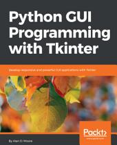 Python GUI Programming with Tkinter: Develop responsive and powerful GUI applications with Tkinter