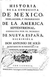 Historia de la conquista de Mexico: poblacion, y progressos de la America Septentrional, conocida por el nombre de Nueva España
