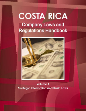 Costa Rica Company Laws and Regulations Handbook Volume 1 Strategic Information and Basic Laws