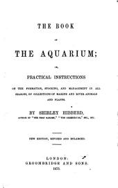 The Book of the Aquarium: Or, Practical Instructions on the Formation, Stocking, and Management in All Seasons, of Collections of Marine and River Animals and Plants