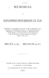 Memorial of Alexander Lyman Holley, C. E., LL. D.: President of the American Institute of Mining Engineers, Vice-president of the American Society of Civil Engineers, Vice-president of the American Society of Mechanical Engineers ...etc., Etc. Born July 20, 1832. Died January 29, 1882