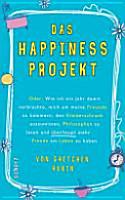 Das Happiness Projekt oder  wie ich ein Jahr damit verbrachte  mich um meine Freunde zu k  mmern  den Kleiderschrank auszumisten  Philosophen zu lesen und   berhaupt mehr Freude am Leben zu haben PDF