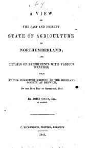 A view of the past and present state of agriculture in Northumberland; and details of experiments with various manures, read at the committee meeting of the Highland Society at Berwick ... 29th day of September, 1841