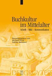 Buchkultur im Mittelalter: Schrift - Bild - Kommunikation