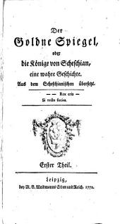 Der goldne Spiegel, oder, Die Könige von Scheschian,: eine wahre Geschichte. Aus dem Scheschianischen übersetzt. Erster Theil. [Zweyter Theil ... ].
