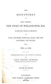 The Dispatches of Field Marshall the Duke of Wellington, K.G. During His Various Campaigns in India, Denmark, Portugal, Spain, the Low Countries, and France: From 1799 to 1818. Compiled from Official and Authentic Documents, Volume 2