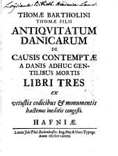 Antiquitatum danicarum de causis contemptae a Danis adhuc gentilibus mortis libri tres