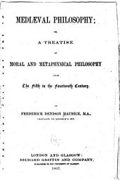 Mediaeval Philosophy: Or, A Treatise of Moral and Metaphysical Philosophy from the Fifth to the Fourteenth Century