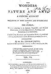 The Wonders of Nature and Art: Or, A Concise Account of Whatever is Most Curious and Remarkable in the World; Whether Relating to Its Animal, Vegetable and Mineral Productions, Or to the Manufactures, Buildings and Inventions of Its Inhabitants, Compiled from Historical and Geographical Works of Established Celebrity, and Illustrated with the Discoveries of Modern Travellers, Volume 7