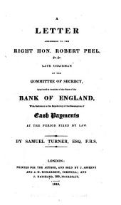 A Letter Addressed to the Right Hon. Robert Peel, &c., &c., Late Chairman of the Committee of Secrecy, Appointed to Consider of the State of the Bank of England, with Reference to the Expediency of the Resumption of Cash Payments, at the Period Fixed by Law: Volume 17
