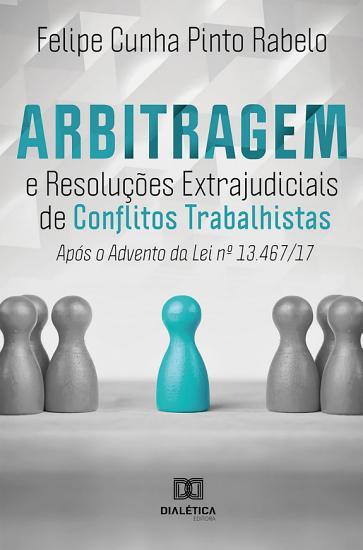 Arbitragem e Resolu    es Extrajudiciais de Conflitos Trabalhistas ap  s o advento da Lei 13 467 17 PDF