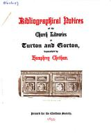 Bibliographical Notices of the Church Libraries at Turton and Gorton  Bequeathed by Humphrey Chetham PDF