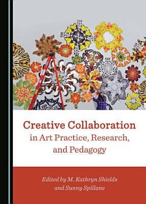 Creative Collaboration in Art Practice, Research, and Pedagogy