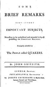 Some Brief Remarks Upon Sundry Important Subjects Necessary to be Understood and Attended to by All Professing the Christian Religion: Principally Addressed to the People Called Quakers, Issue 2
