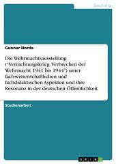 """Die Wehrmachtsausstellung """"Vernichtungskrieg. Verbrechen der Wehrmacht 1941 bis 1944"""" unter wissenschaftlichen und didaktischen Aspekten und ihre Resonanz"""