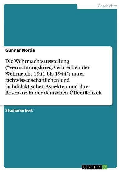 Die Wehrmachtsausstellung  Vernichtungskrieg  Verbrechen der Wehrmacht 1941 bis 1944  unter wissenschaftlichen und didaktischen Aspekten und ihre Resonanz PDF