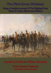 The First Seven Divisions, Being A Detailed Account Of The Fighting From Mons To Ypres. [Illustrated Edition]