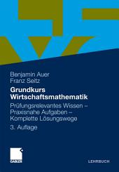 Grundkurs Wirtschaftsmathematik: Prüfungsrelevantes Wissen - Praxisnahe Aufgaben - Komplette Lösungswege, Ausgabe 3