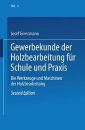 Gewerbekunde der Holzbearbeitung für Schule und Praxis: Band II: Die Werkzeuge und Maschinen der Holzbearbeitung, Ausgabe 2