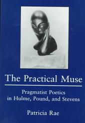 The Practical Muse: Pragmatist Poetics in Hulme, Pound, and Stevens
