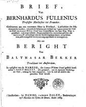 Brief, van Bernhardus Fullenius professor Matheseos tot Franeker. Geschreven aan een voornaam heer in Friesland, ... inhoudende behalven een verhaal van 't gene ontrent het Oost en West van Lieuwe Willems Graaf ... ook enige redenen die genoegsaam sijn, om te doen geloven, dat van Lieuwe W. uitvindinge niets ter werelt is geapprobeert ... Met een beright van Balthasar Bekker ... in opsighte van de narede, die Lieuwe Willems Graaf gestelt heeft achter 't Kort begryp also genaamd, van de algemeene herstellinge des tyds, onlangs by hem uitgegeven ..