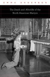 The Death And Afterlife Of The North American Martyrs Book PDF
