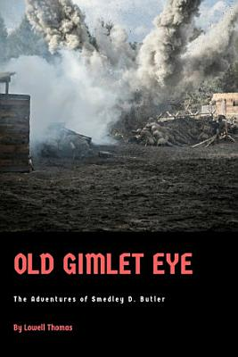 Old Gimlet Eye  The Adventures of Smedley D  Butler PDF