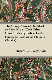 The Strange Case of Dr. Jekyll and Mr. Hyde - With Other Short Stories by Robert Louis Stevenson (Fantasy and Horror Classics)