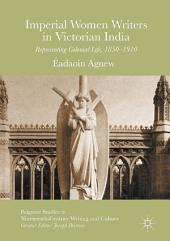 Imperial Women Writers in Victorian India: Representing Colonial Life, 1850-1910