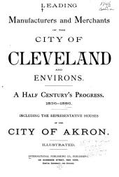 Leading Manufacturers and Merchants of the City of Cleveland and Environs: A Half Century's Progress, 1836-1886 ; Including the Representative Houses of the City of Akron