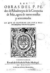 Las obras del P. Pedro de Ribadeneyra de la Compañia de Iesus: agora de nueuo reuistas y acrecentadas ...