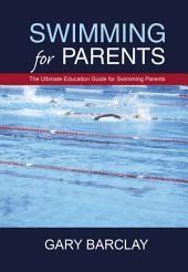 Swimming for Parents: The Ultimate Education Guide for Swimming Parents
