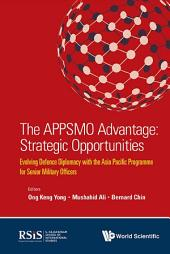 Appsmo Advantage, The: Strategic Opportunities - Evolving Defence Diplomacy With The Asia Pacific Programme For Senior Military Officers