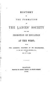 History of the Formation of the Ladies' Society for the Promotion of Education at the West: With Two Addresses, Delivered at Its Organization