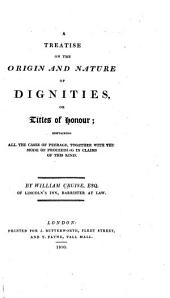 A treatise on the origin and nature of dignities, or titles of honour: containing all the cases of peerage, together with the mode of proceeding in claims of this kind