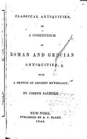 Classical Antiquities, Or, A Compendium of Roman and Grecian Antiquities: With a Sketch of Ancient Mythology