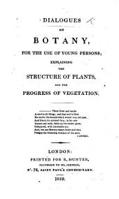 Dialogues on Botany: For the Use of Young Persons : Explaining the Structure of Plants, and the Progress of Vegetation