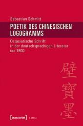 Poetik des chinesischen Logogramms: Ostasiatische Schrift in der deutschsprachigen Literatur um 1900