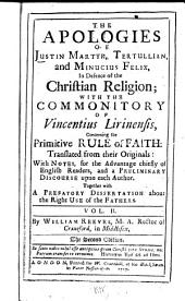 The Apologies of Justin Martyr, Tertullian, and Minutius Felix: In Defence of the Christian Religion, with the Commonitory of Vincentius Lirinensis ...