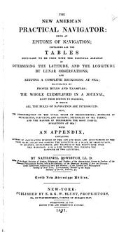 The New American Practical Navigator: Being an Epitome of Navigation: Containing All the Tables Necessary to be Used with the Nautical Almanac in Determining the Latitude, and the Longitude by Lunar Observations, and Keeping a Complete Reckoning at Sea ... the Whole Exemplified in a Journal, Kept from Boston to Madeira ... with an Appendix Containing Methods of Calculating Eclipses of the Sun and Moon, and Occultations of the Fixed Stars ...