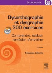 Dysorthographie et dysgraphie/300 exercices: Comprendre, évaluer, remédier, s'entraîner, Édition 2