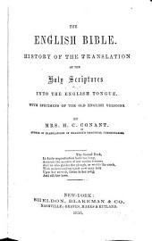 The English Bible: History of the Translation of the Holy Scriptures Into the English Tongue. With Specimens of the Old English Versions