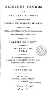 Origines Sacræ: Or a Rational Account of the Grounds of Natural and Revealed Religion: To which is Added Part of Another Book Upon the Same Subject, Left Unfinished by the Author. Together with A Letter to a Deist. In Two Volumes. ... By ... Edward Stillingfleet, ...