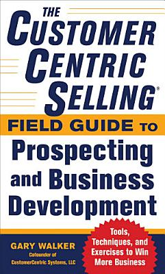 The CustomerCentric Selling   Field Guide to Prospecting and Business Development  Techniques  Tools  and Exercises to Win More Business