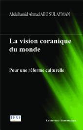 La vision coranique du monde: Pour uen réforme culturelle