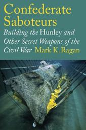 Confederate Saboteurs: Building the Hunley and Other Secret Weapons of the Civil War