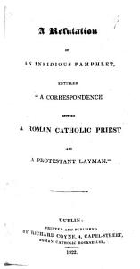 A Refutation of an Insidious Pamphlet entitled  A Correspondence between a Roman Catholic Priest and a Protestant Layman    Signed  A Catholic Layman   Book