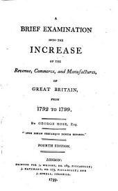 A Brief Examination Into the Increase of the Revenue, Commerce, and Manufactures, of Great Britain, from 1792 to 1799: By George Rose, Esq