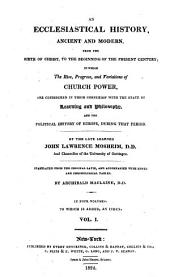 An ecclesiastical history, ancient and modern, from the birth of Christ to the beginning of the present century: In which the rise, progress, and variation of church power, are considered in their connexion with the state of learning and philosophy, and the political history of Europe, during that period, Volume 1