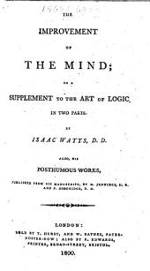 The Improvement of the Mind; Or, A Supplement to The Art of Logic. In Two Parts ... Also ... Posthumous Works, Published from His Manuscript, by D. Jennings ... and P. Doddridge